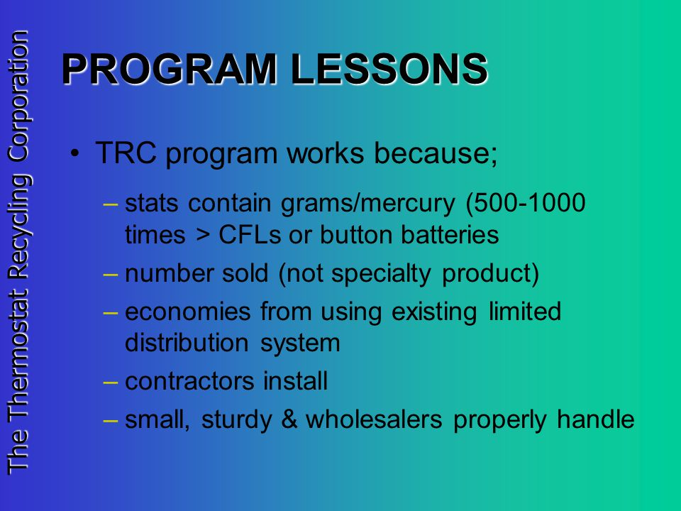 The Thermostat Recycling Corporation PROGRAM LESSONS TRC program works because; –stats contain grams/mercury (500-1000 times > CFLs or button batteries –number sold (not specialty product) –economies from using existing limited distribution system –contractors install –small, sturdy & wholesalers properly handle
