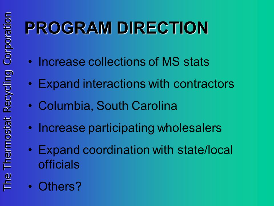 The Thermostat Recycling Corporation PROGRAM DIRECTION Increase collections of MS stats Expand interactions with contractors Columbia, South Carolina Increase participating wholesalers Expand coordination with state/local officials Others?
