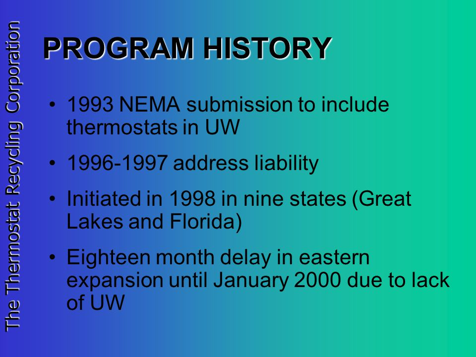 The Thermostat Recycling Corporation PROGRAM HISTORY 1993 NEMA submission to include thermostats in UW 1996-1997 address liability Initiated in 1998 in nine states (Great Lakes and Florida) Eighteen month delay in eastern expansion until January 2000 due to lack of UW