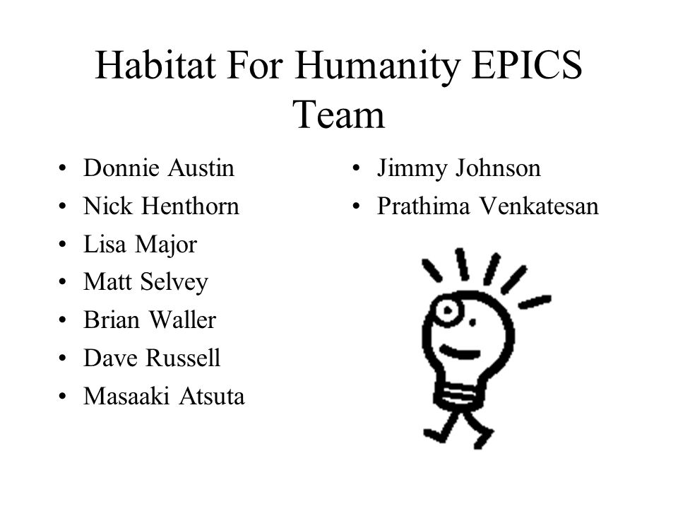 Habitat For Humanity EPICS Team Donnie Austin Nick Henthorn Lisa Major Matt Selvey Brian Waller Dave Russell Masaaki Atsuta Jimmy Johnson Prathima Venkatesan