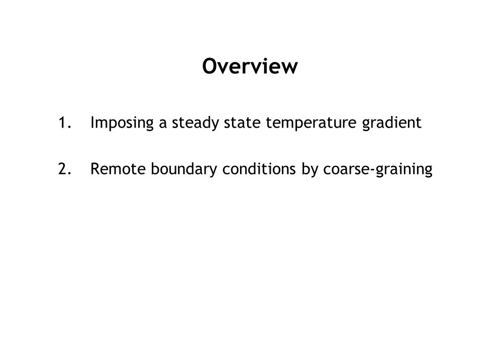 Overview 1.Imposing a steady state temperature gradient 2.Remote boundary conditions by coarse-graining