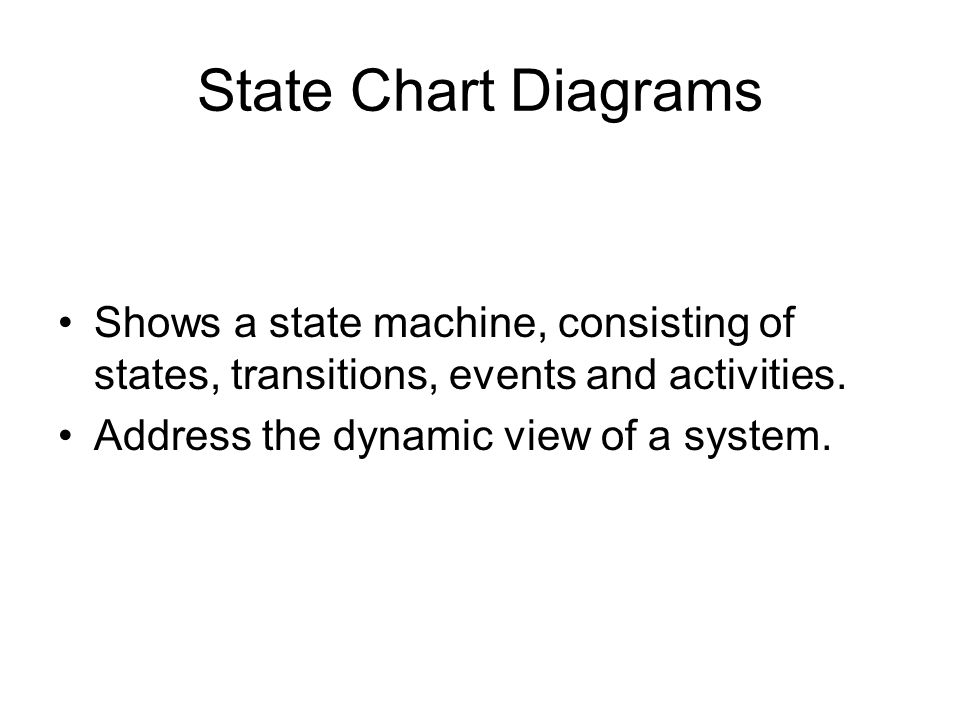 State Chart Diagrams Shows a state machine, consisting of states, transitions, events and activities.
