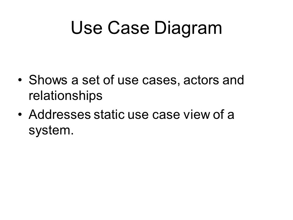Use Case Diagram Shows a set of use cases, actors and relationships Addresses static use case view of a system.