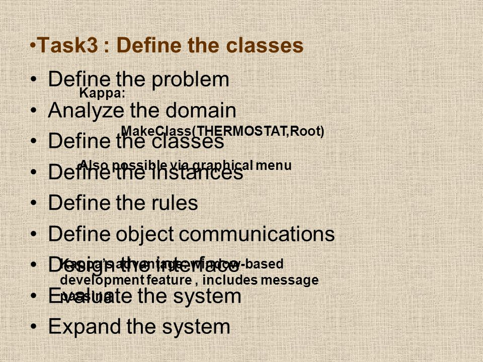 Task3 : Define the classes Define the problem Analyze the domain Define the classes Define the instances Define the rules Define object communications Design the interface Evaluate the system Expand the system MakeClass(THERMOSTAT,Root) Also possible via graphical menu Kappa: Kappa's advantage: window-based development feature, includes message passing