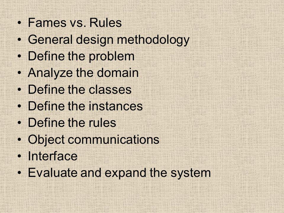 Fames vs. Rules General design methodology Define the problem Analyze the domain Define the classes Define the instances Define the rules Object commu