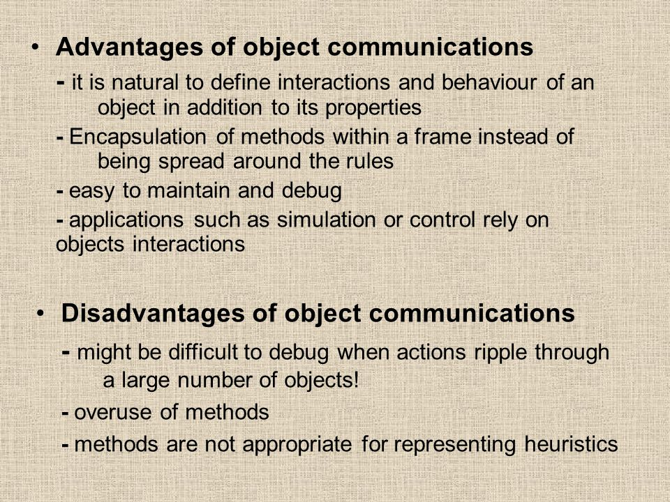 Advantages of object communications - it is natural to define interactions and behaviour of an object in addition to its properties - Encapsulation of methods within a frame instead of being spread around the rules - easy to maintain and debug - applications such as simulation or control rely on objects interactions Disadvantages of object communications - might be difficult to debug when actions ripple through a large number of objects.