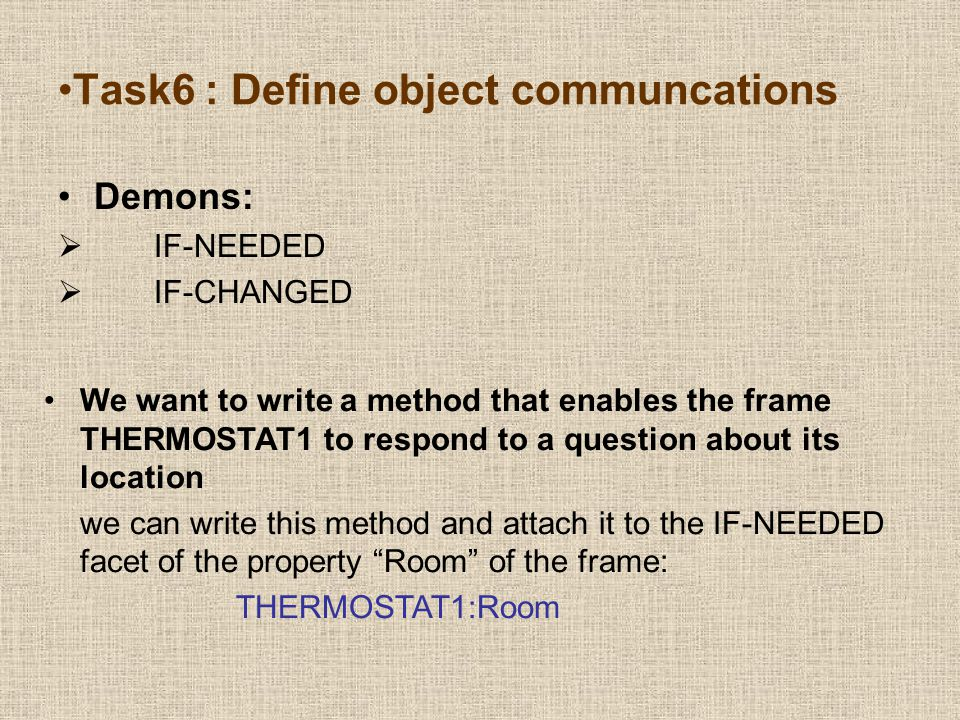 Demons:  IF-NEEDED  IF-CHANGED Task6 : Define object communcations We want to write a method that enables the frame THERMOSTAT1 to respond to a question about its location we can write this method and attach it to the IF-NEEDED facet of the property Room of the frame: THERMOSTAT1:Room