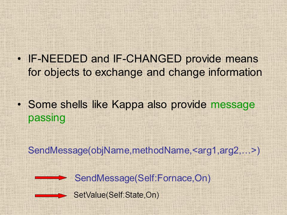 IF-NEEDED and IF-CHANGED provide means for objects to exchange and change information Some shells like Kappa also provide message passing SendMessage(objName,methodName, ) SendMessage(Self:Fornace,On) SetValue(Self:State,On)