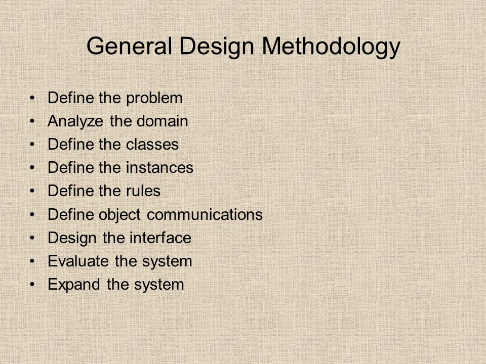 General Design Methodology Define the problem Analyze the domain Define the classes Define the instances Define the rules Define object communications Design the interface Evaluate the system Expand the system