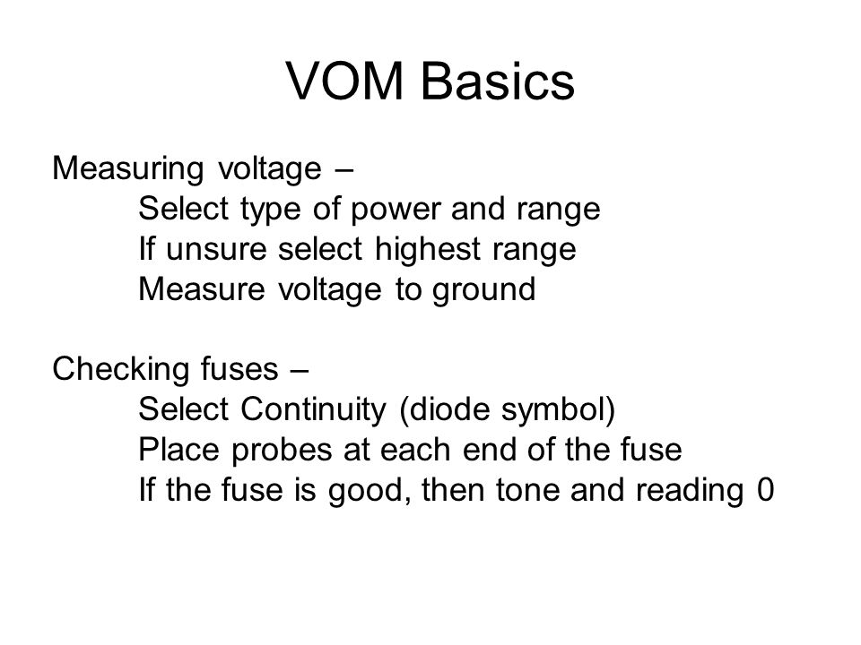VOM Basics Measuring voltage – Select type of power and range If unsure select highest range Measure voltage to ground Checking fuses – Select Continuity (diode symbol) Place probes at each end of the fuse If the fuse is good, then tone and reading 0
