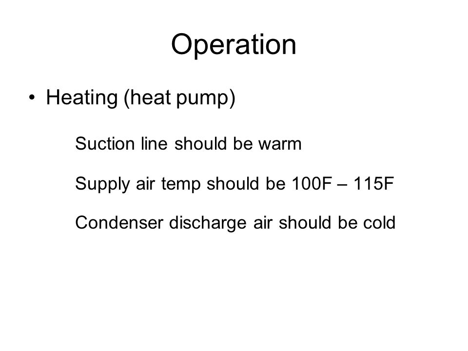 Operation Heating (heat pump) Suction line should be warm Supply air temp should be 100F – 115F Condenser discharge air should be cold