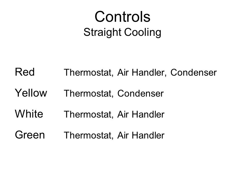 Controls Straight Cooling Red Thermostat, Air Handler, Condenser Yellow Thermostat, Condenser White Thermostat, Air Handler Green Thermostat, Air Hand