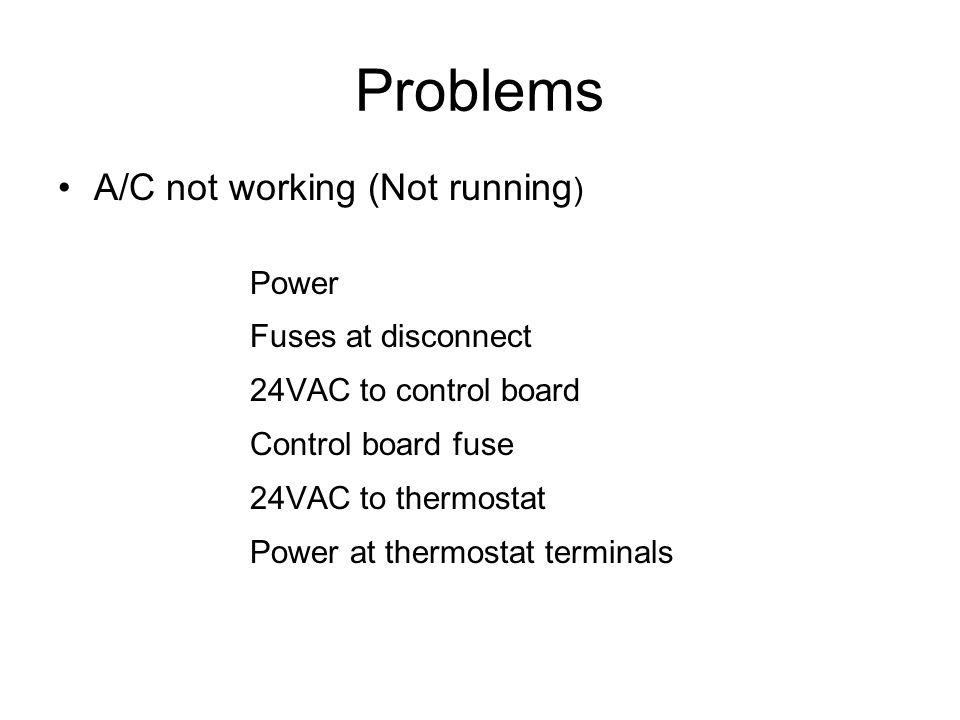 Problems A/C not working (Not running ) Power Fuses at disconnect 24VAC to control board Control board fuse 24VAC to thermostat Power at thermostat terminals
