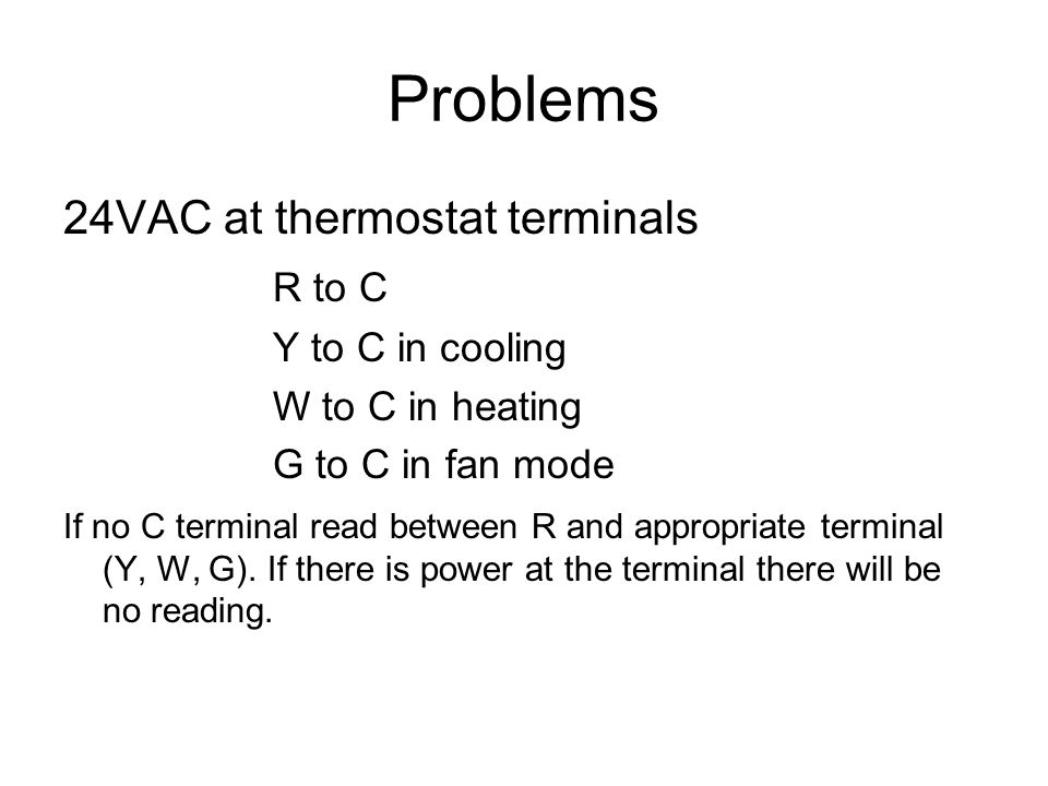 Problems 24VAC at thermostat terminals R to C Y to C in cooling W to C in heating G to C in fan mode If no C terminal read between R and appropriate t