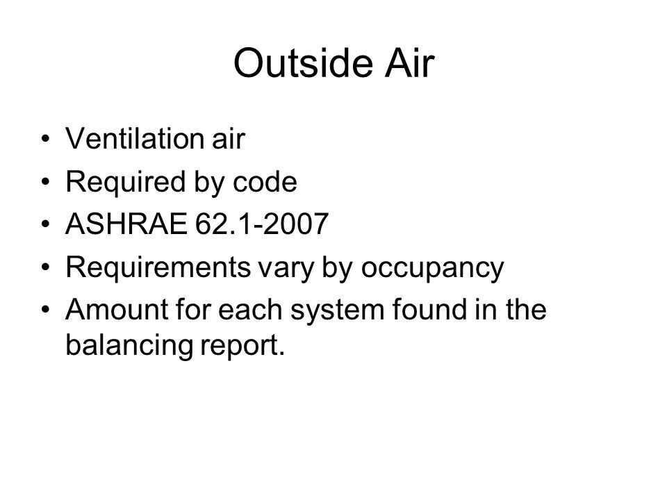 Ventilation air Required by code ASHRAE 62.1-2007 Requirements vary by occupancy Amount for each system found in the balancing report.