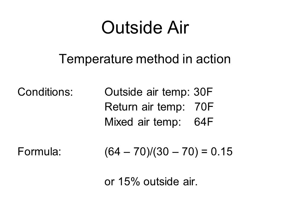 Outside Air Temperature method in action Conditions:Outside air temp: 30F Return air temp: 70F Mixed air temp: 64F Formula:(64 – 70)/(30 – 70) = 0.15