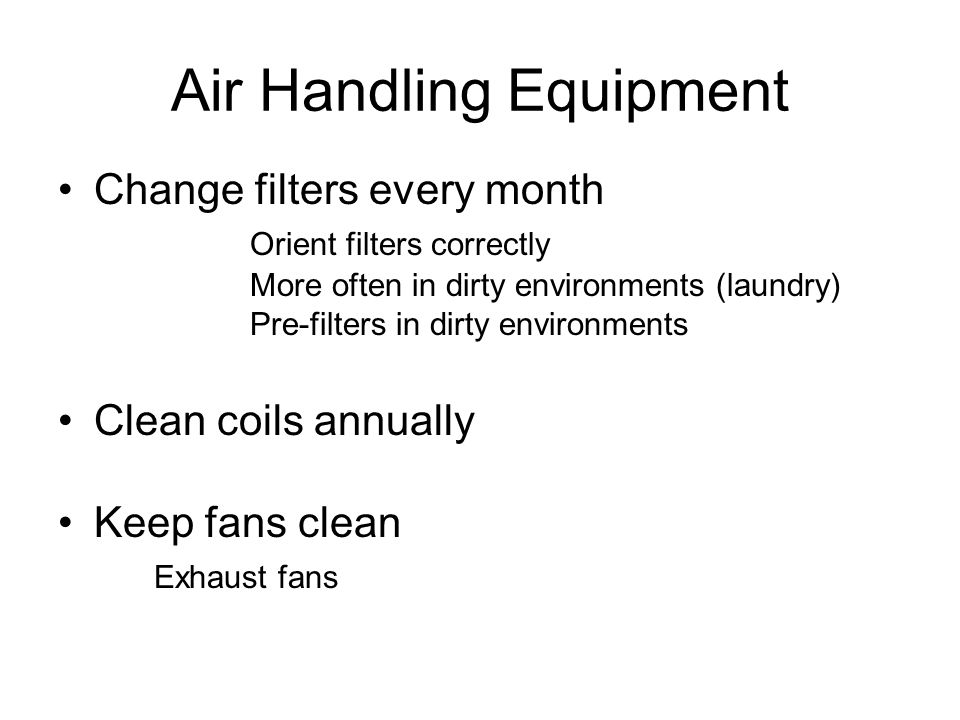 Air Handling Equipment Change filters every month Orient filters correctly More often in dirty environments (laundry) Pre-filters in dirty environment