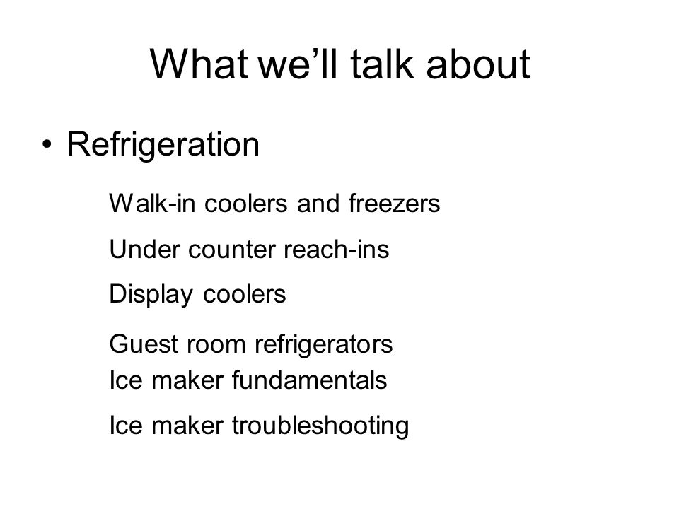 What we'll talk about Refrigeration Walk-in coolers and freezers Under counter reach-ins Display coolers Guest room refrigerators Ice maker fundamenta