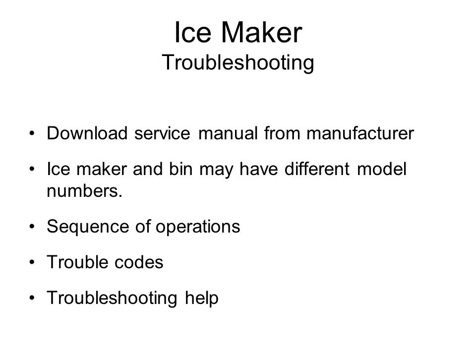 Ice Maker Troubleshooting Download service manual from manufacturer Ice maker and bin may have different model numbers. Sequence of operations Trouble