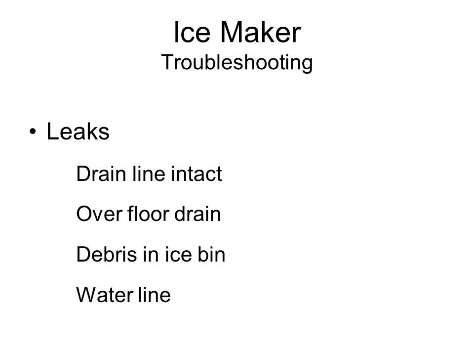 Ice Maker Troubleshooting Leaks Drain line intact Over floor drain Debris in ice bin Water line