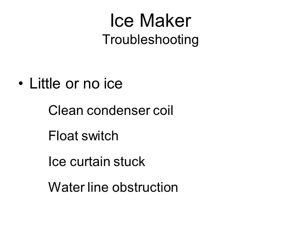 Ice Maker Troubleshooting Little or no ice Clean condenser coil Float switch Ice curtain stuck Water line obstruction