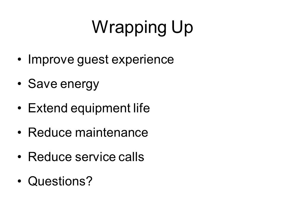 Wrapping Up Improve guest experience Save energy Extend equipment life Reduce maintenance Reduce service calls Questions?