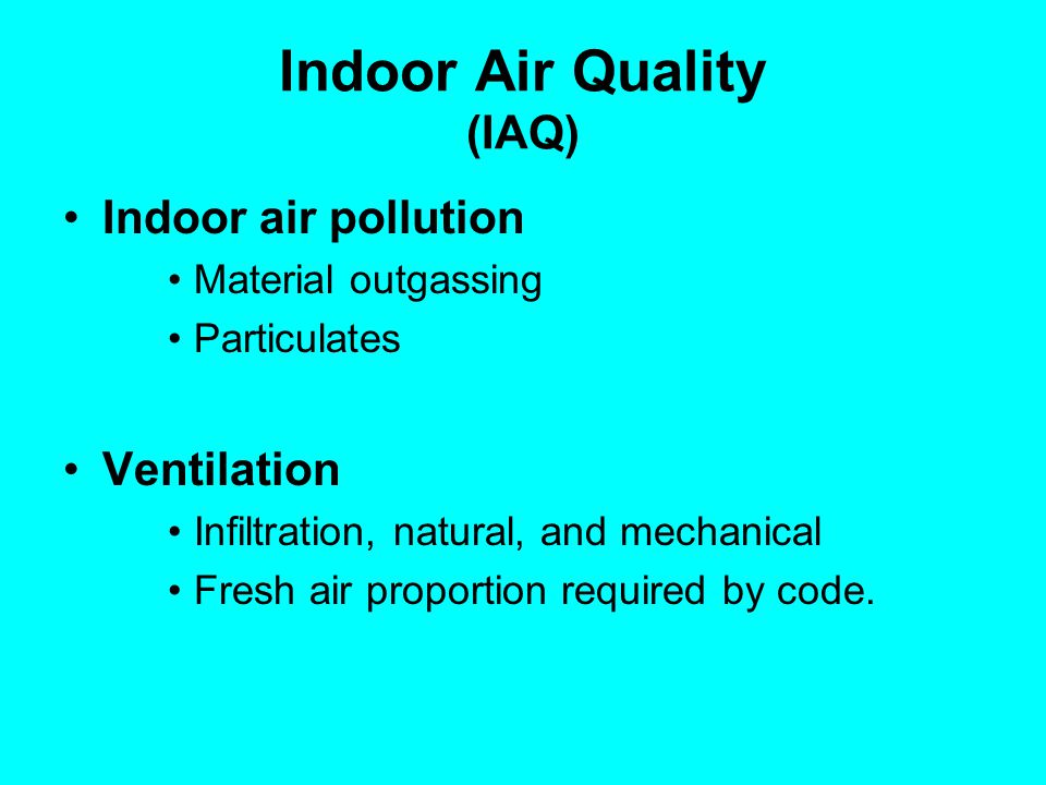 Indoor Air Quality (IAQ) Indoor air pollution Material outgassing Particulates Ventilation Infiltration, natural, and mechanical Fresh air proportion
