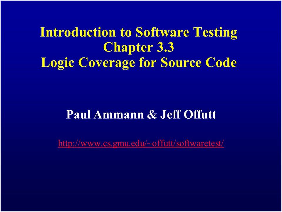 Introduction to Software Testing Chapter 3.3 Logic Coverage for Source Code Paul Ammann & Jeff Offutt http://www.cs.gmu.edu/~offutt/softwaretest/
