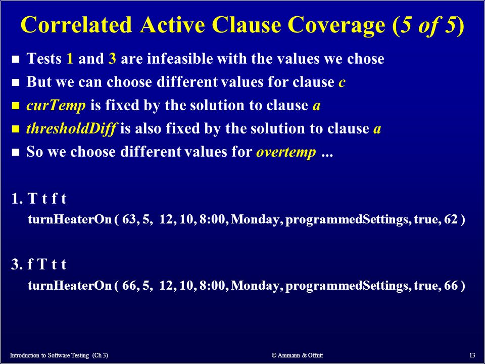 Correlated Active Clause Coverage (5 of 5) n Tests 1 and 3 are infeasible with the values we chose n But we can choose different values for clause c n