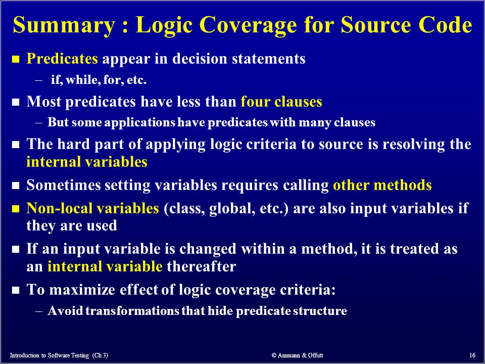 Summary : Logic Coverage for Source Code n Predicates appear in decision statements – if, while, for, etc. n Most predicates have less than four claus
