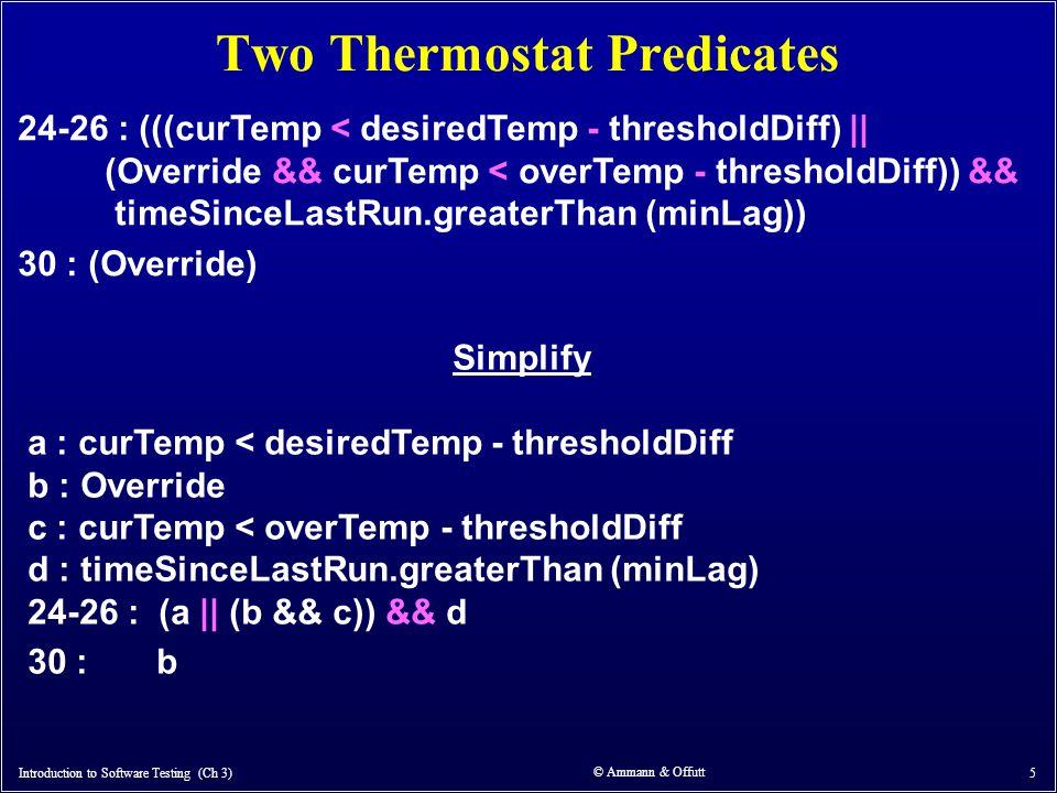 © Ammann & Offutt 5 Two Thermostat Predicates 24-26 : (((curTemp < desiredTemp - thresholdDiff)    (Override && curTemp < overTemp - thresholdDiff)) &