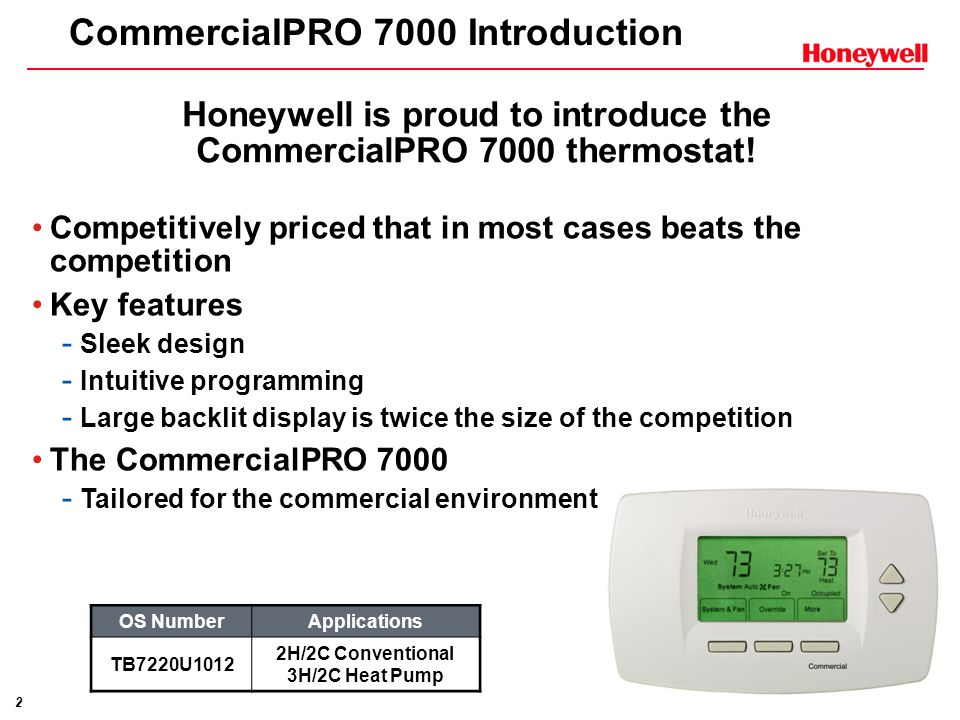 2 CommercialPRO 7000 Introduction Competitively priced that in most cases beats the competition Key features - Sleek design - Intuitive programming - Large backlit display is twice the size of the competition The CommercialPRO 7000 - Tailored for the commercial environment Honeywell is proud to introduce the CommercialPRO 7000 thermostat.