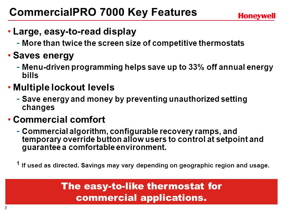 3 CommercialPRO 7000 Key Features Large, easy-to-read display - More than twice the screen size of competitive thermostats Saves energy - Menu-driven programming helps save up to 33% off annual energy bills Multiple lockout levels - Save energy and money by preventing unauthorized setting changes Commercial comfort - Commercial algorithm, configurable recovery ramps, and temporary override button allow users to control at setpoint and guarantee a comfortable environment.