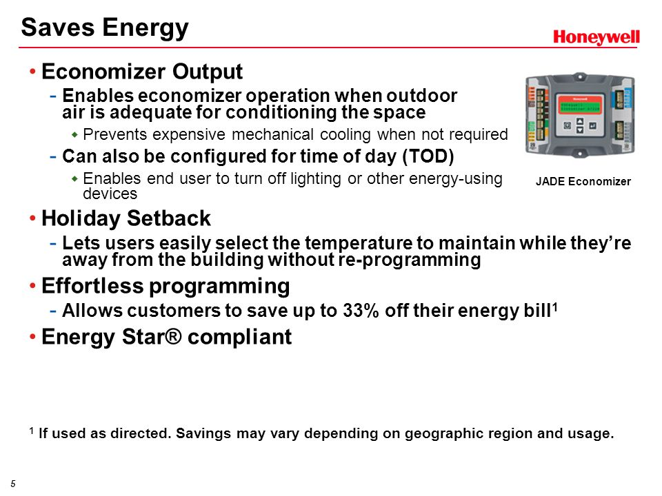 5 Economizer Output - Enables economizer operation when outdoor air is adequate for conditioning the space  Prevents expensive mechanical cooling when not required - Can also be configured for time of day (TOD)  Enables end user to turn off lighting or other energy-using devices Holiday Setback - Lets users easily select the temperature to maintain while they're away from the building without re-programming Effortless programming - Allows customers to save up to 33% off their energy bill 1 Energy Star® compliant 1 If used as directed.