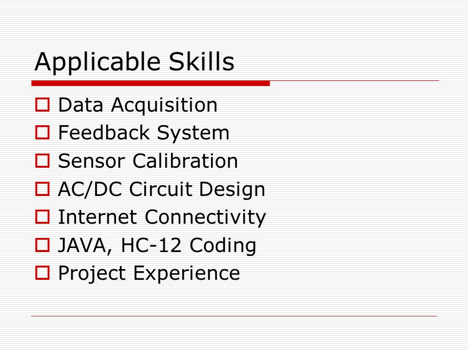 Applicable Skills  Data Acquisition  Feedback System  Sensor Calibration  AC/DC Circuit Design  Internet Connectivity  JAVA, HC-12 Coding  Project Experience