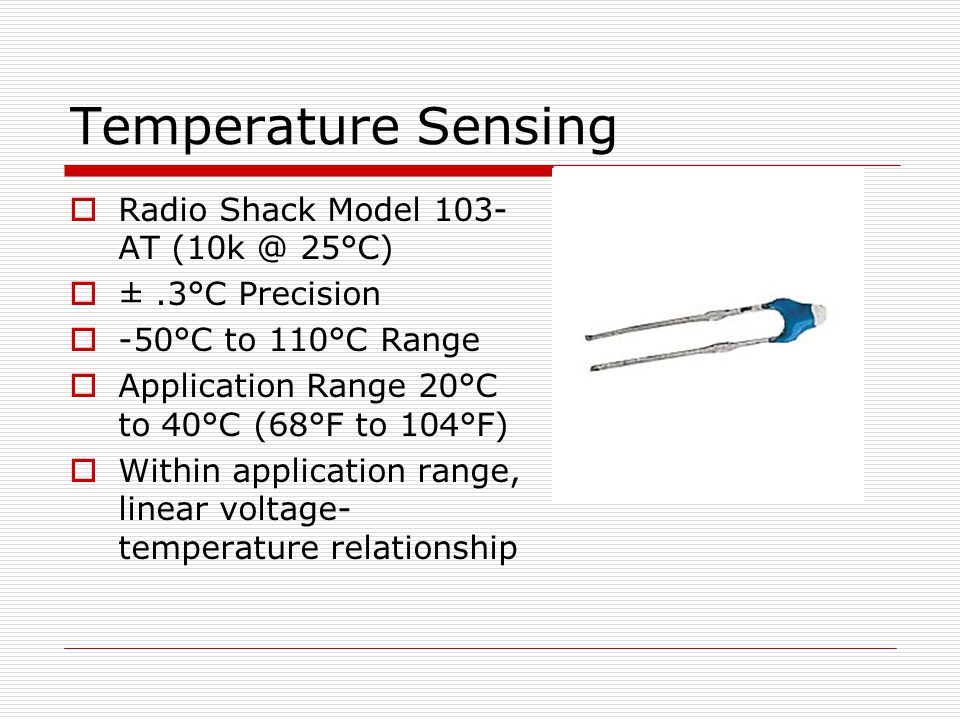 Temperature Sensing  Radio Shack Model 103- AT (10k @ 25°C)  ±.3°C Precision  -50°C to 110°C Range  Application Range 20°C to 40°C (68°F to 104°F)  Within application range, linear voltage- temperature relationship