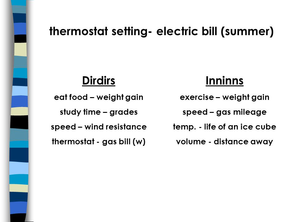 thermostat setting- electric bill (summer) Dirdirs eat food – weight gain study time – grades speed – wind resistance thermostat - gas bill (w) Inninns exercise – weight gain speed – gas mileage temp.