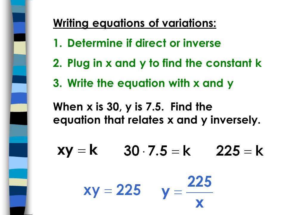 Writing equations of variations: 1.Determine if direct or inverse 2.Plug in x and y to find the constant k 3.Write the equation with x and y When x is 30, y is 7.5.