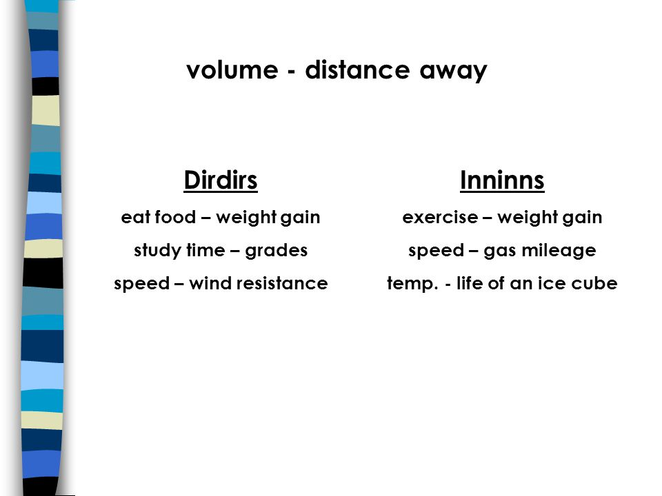 volume - distance away Dirdirs eat food – weight gain study time – grades speed – wind resistance Inninns exercise – weight gain speed – gas mileage temp.