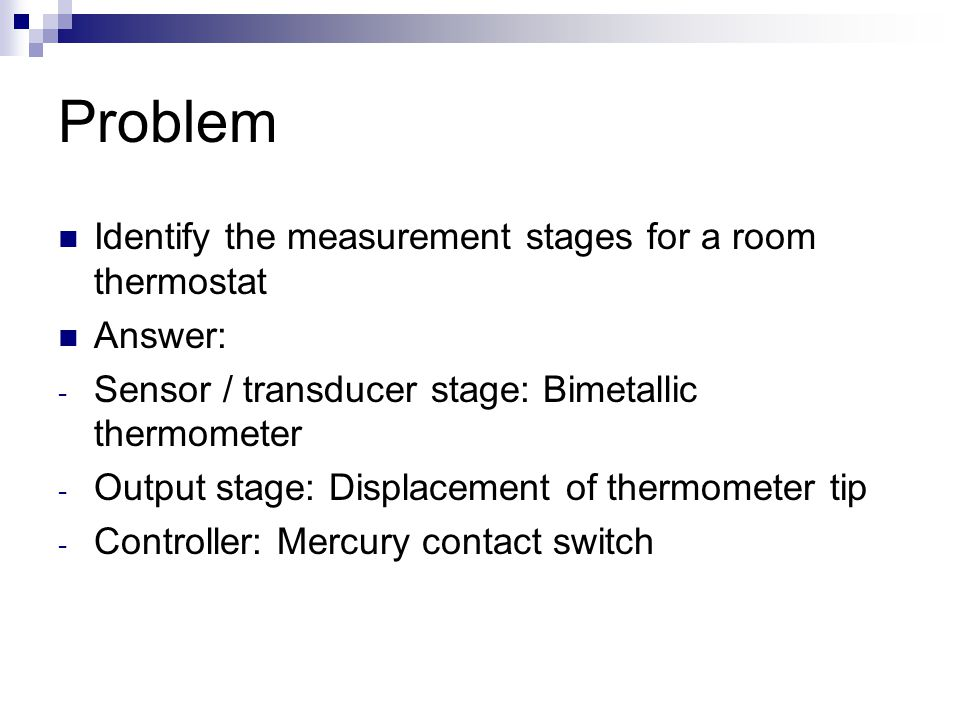 Problem Identify the measurement stages for a room thermostat Answer: - Sensor / transducer stage: Bimetallic thermometer - Output stage: Displacement