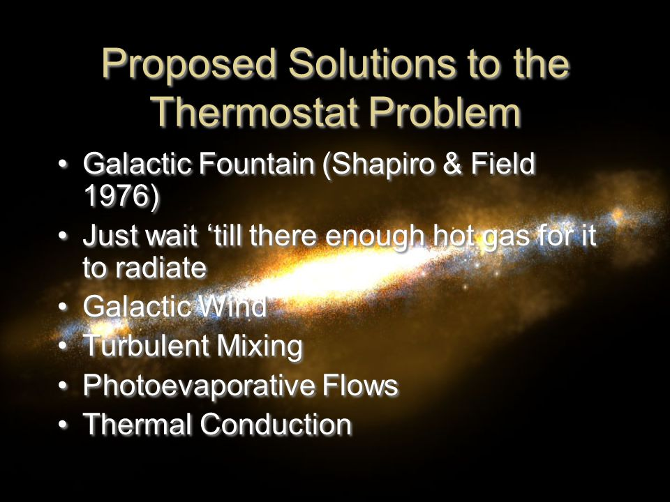Proposed Solutions to the Thermostat Problem Galactic Fountain (Shapiro & Field 1976) Just wait 'till there enough hot gas for it to radiate Galactic Wind Turbulent Mixing Photoevaporative Flows Thermal Conduction Galactic Fountain (Shapiro & Field 1976) Just wait 'till there enough hot gas for it to radiate Galactic Wind Turbulent Mixing Photoevaporative Flows Thermal Conduction