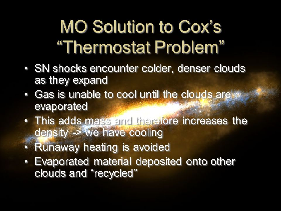 MO Solution to Cox's Thermostat Problem SN shocks encounter colder, denser clouds as they expand Gas is unable to cool until the clouds are evaporated This adds mass and therefore increases the density -> we have cooling Runaway heating is avoided Evaporated material deposited onto other clouds and recycled SN shocks encounter colder, denser clouds as they expand Gas is unable to cool until the clouds are evaporated This adds mass and therefore increases the density -> we have cooling Runaway heating is avoided Evaporated material deposited onto other clouds and recycled
