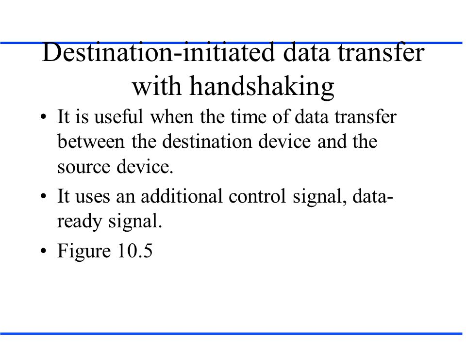 Destination-initiated data transfer with handshaking It is useful when the time of data transfer between the destination device and the source device.