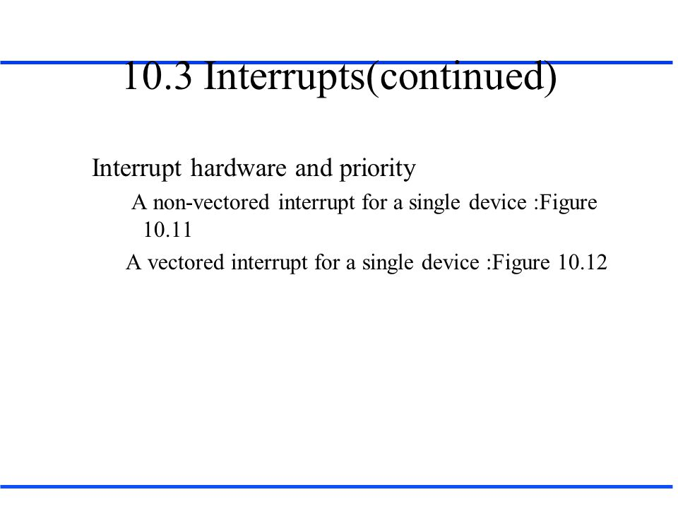 10.3 Interrupts(continued) Interrupt hardware and priority A non-vectored interrupt for a single device :Figure 10.11 A vectored interrupt for a single device :Figure 10.12