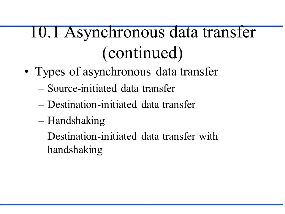 10.1 Asynchronous data transfer (continued) Types of asynchronous data transfer –Source-initiated data transfer –Destination-initiated data transfer –Handshaking –Destination-initiated data transfer with handshaking