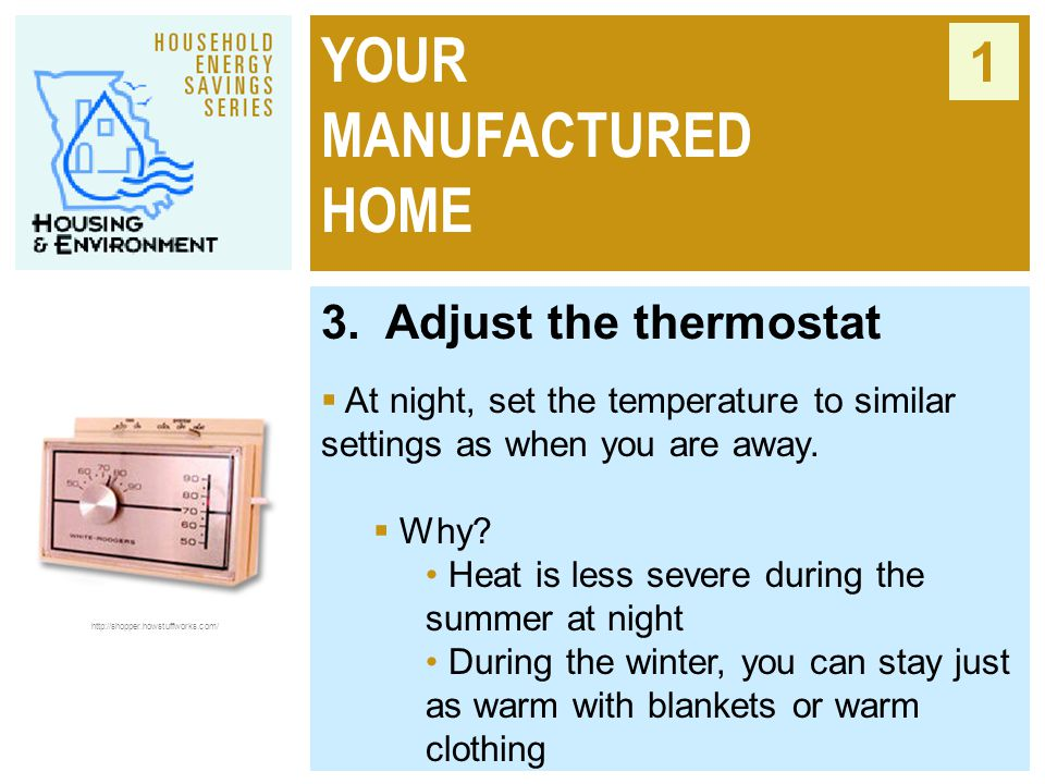 YOUR MANUFACTURED HOME 1 3. Adjust the thermostat  At night, set the temperature to similar settings as when you are away.  Why? Heat is less severe