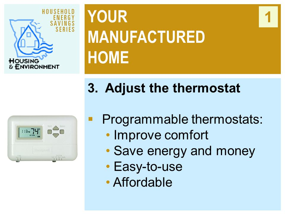 YOUR MANUFACTURED HOME 1 3. Adjust the thermostat  Programmable thermostats: Improve comfort Save energy and money Easy-to-use Affordable