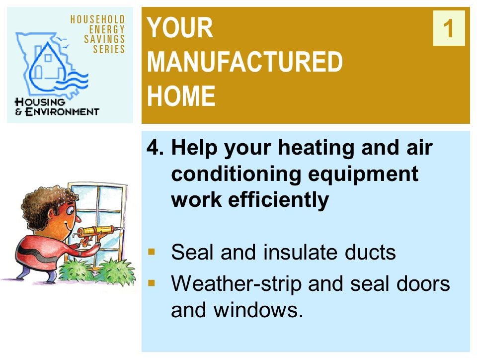 YOUR MANUFACTURED HOME 1 4. Help your heating and air conditioning equipment work efficiently  Seal and insulate ducts  Weather-strip and seal doors