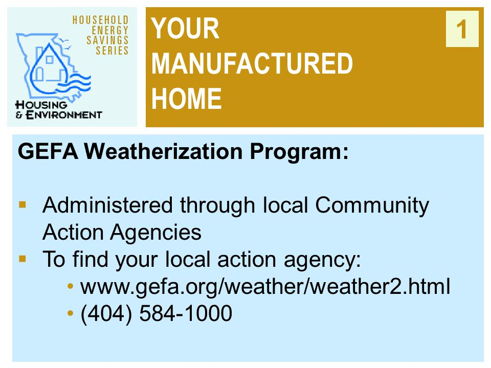YOUR MANUFACTURED HOME 1 GEFA Weatherization Program:  Administered through local Community Action Agencies  To find your local action agency: www.g