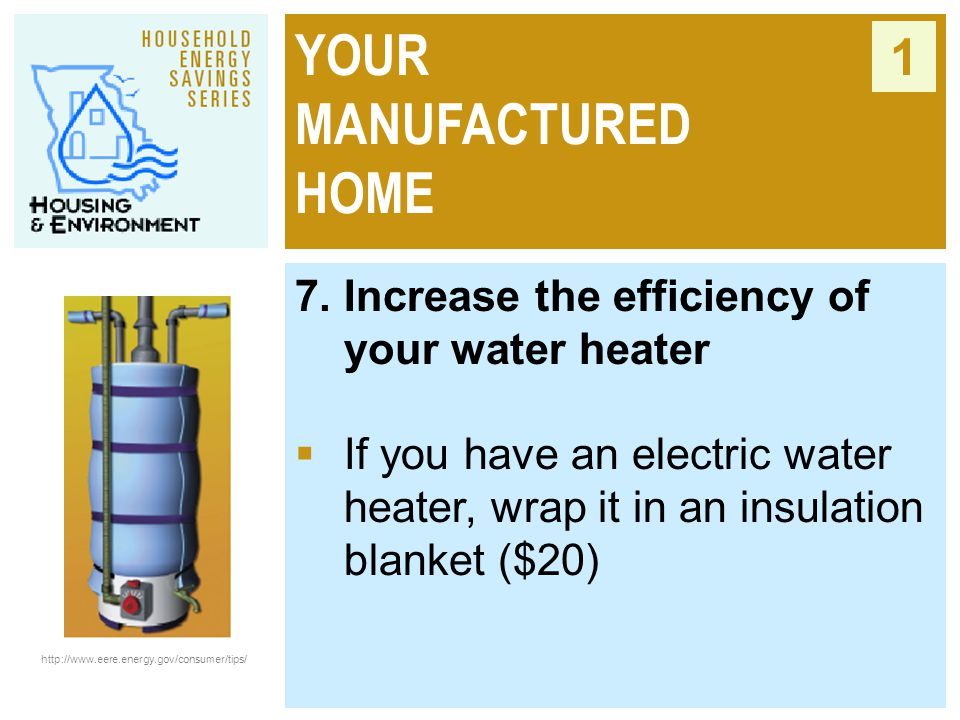 YOUR MANUFACTURED HOME 1 7. Increase the efficiency of your water heater  If you have an electric water heater, wrap it in an insulation blanket ($20